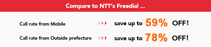 Compare to NTT's Freedial...Call rate from Mobile:save up to 59% OFF!Call rate from Outside prefecture:save up to 78% OFF!